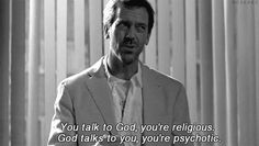 """You talk to God, you are religious. God talks to you, you're psychotic."" #Dr #House"