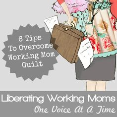 6 tips to overcome working mom guilt...again, when I need to remember I am not alone