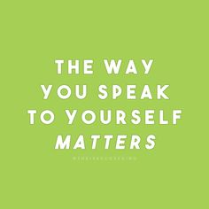 """The way you speak to yourself matters. Be kind to yourself as you would with a good friend. """