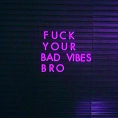 "GTFO with that negative bull. | ""Fuck your bad vibes bro."" — Unknown"