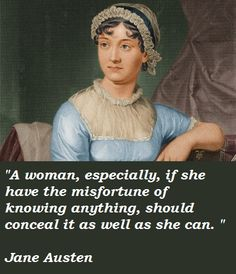 A woman, especially if she have the misfortune of knowing anything, should conceal it as well as she can. - Jane Austen