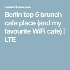 Berlin top 5 brunch cafe place (and my favourite WiFi cafe) | LTE