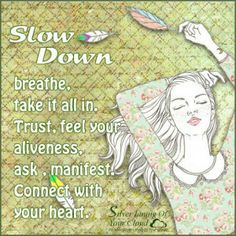Slow down, breathe, take it all in. Trust, feel your aliveness, ask , manifest. Connect with your heart. ~Kelly Rae Roberts    _More fantastic quotes on: https://www.facebook.com/SilverLiningOfYourCloud  _Follow my Quote Blog on: http://silverliningofyourcloud.wordpress.com/