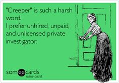 'Creeper' is such a harsh word. I prefer unhired, unpaid, and unlicensed private investigator.