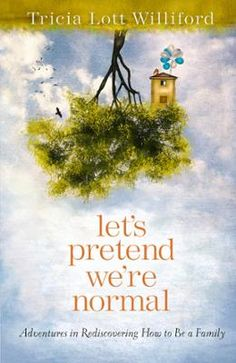 """Let's Pretend We're Normal by Tricia Lott Williford, Click to Start Reading eBook, """"Oh, my word, I'm living this.""""  Dear friend,  If you and I are new to each other, let me start her"""