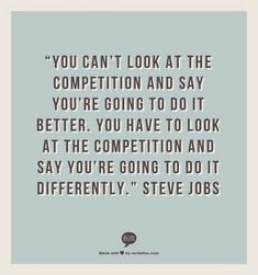"""19 Best Steve Jobs Quotes - """"You can't look at the competition and say you're going to do it better. You have to look at the competition and say you're going to do it differently. The Words, Cool Words, Quotable Quotes, Motivational Quotes, Inspirational Quotes, Great Quotes, Quotes To Live By, Great Sayings, Change Quotes"""