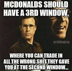 McDonald's should have a third window - funny but sad because it's true. I haven't been to McDonald's in over a year for two reasons - diet and lousy service