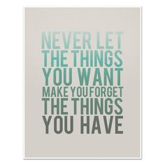 Never Let the Things You Want Make You Forget the Things You Have - 8 x 10 Typography Art Print Poster - Turquoise and Grey. $20.00, via Etsy.
