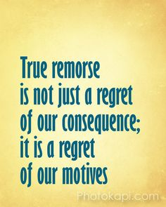 True remorse is not just a regret of our consequence; it is a regret of our motives. If someone only regrets the consequences of being caught, then they are not truly remorseful. Amazing Quotes, Great Quotes, Quotes To Live By, Life Quotes, Inspirational Quotes, Saying Sorry Quotes, Love Words, Happy Thoughts, Meaningful Quotes