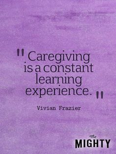 """Caregiving is a constant learning experience."""