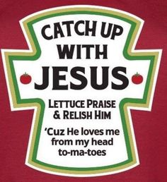 "Catch up with Jesus * Lettuce Praise & Relish Him * ""Cuz He loves me from my head to-ma-toes"