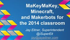 MakeyMakey, Minecraft & Makerbots for the 2014 classroom #tlchat #edtech