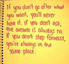 If you don't go after what you want, you'll never have it. If you don't ask the answer is always no. If yo don't step forward, you're always in the same place.