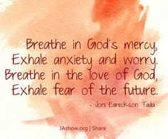 Breathe in God's mercy, exhale anxiety and worry. Breathe in the love of God, exhale fear of the future. – Joni Eareckson Tada | The John Ankerberg Show