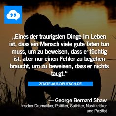 Eines der traurigsten Dinge im Leben ist, dass ein Mensch viele gute Taten tun muss, um zu beweisen, dass er tüchtig ist, aber nur einen Fehler zu begehen braucht, um zu beweisen, dass er nichts taugt. — George Bernard Shaw