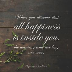 When you discover that all happiness is inside you, the wanting and needing are over.   —Byron Katie
