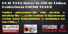 """--> http://freemindteam.net/?id=9017397 HOJE, 09 de Março, às 22h de Lisboa, Conferência ONLINE!.  Vamos apresentar-lhe este projeto e mostrar-lhe, """"...como rodear-se das pessoas certas para testemunhar a mudança na sua vida..."""""""