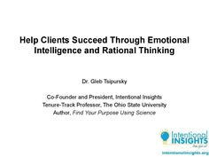 Help Clients Succeed Through Emotional Intelligence And Rational Thinking  How do you help your clients succeed at getting what they want and reach their goals, whether in their jobs, relationships, mental and physical health, and other life areas. This presentation shows how we can use the latest scientific research to help our clients succeed by managing intentionally the only things in life that we truly have control over: our emotions and thoughts.