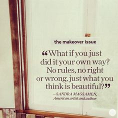 It took me awhile to figure this out. Do what you want. The way you want. And when you want. Break out of the mold.