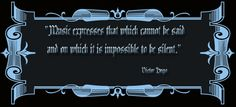 """Music expresses that which cannot be said  and on which it is impossible to be silent.""    Victor Hugo"