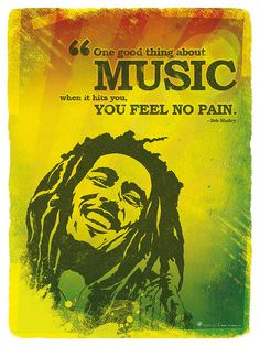 Bob Marley quote (No, Bob. That's the weed. When the WEED hits you, you feel no pain.)