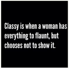 Classy is when a woman has everything to flaunt, but chooses not to show it.