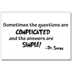 Sometimes the questions are complicated and the answers are simple!
