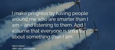 I make progress by having people around me who are smarter than I am - and listening to them. And I assume that everyone is smarter about something than I am. www.rob-mcconnell.com
