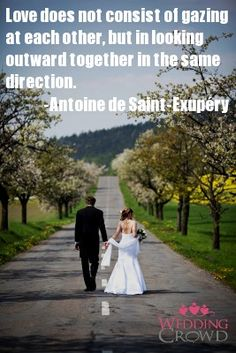 Love does not consist in gazing at each other, but in looking outward together in the same direction.  - Antoine de Saint-Exupery