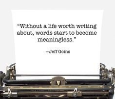 """""""Without a life worth writing about, words start to become meaningless."""""""