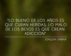 Lo bueno de los años es que curan heridas, lo malo de los besos es que crean adicción. Joaquín Sabina