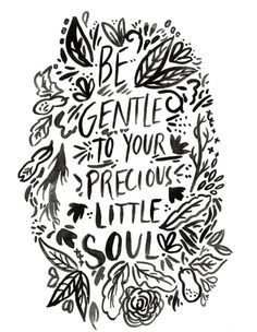 Be gentle to your precious little soul