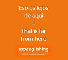 Espanglishing | free and shareable Spanish lessons = lecciones de Inglés gratis y compartibles: Eso es lejos de aquí = That is far from here