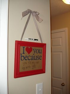 Make this: I Love You Because... Use dry erase marker and change why you love them every day. <3 <3 <3