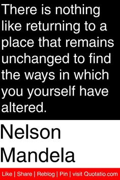 Nelson Mandela - There is nothing like returning to a place that remains unchanged to find the ways in which you yourself have altered. #quotations #quotes