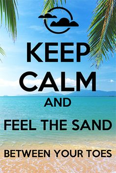 Keep Calm and Feel the Sand Between Your Toes