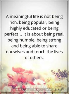 life quotes a meaningful life is not being rich, being popular, being highly educated or being perfect… It is about being real, being humble, being strong and being able to share ourselves and touch the lives of others.