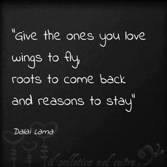 Dalai Lama ~ For my one and only true love... I hope that she never wants to leave, although I wait until she can fly!
