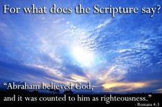 "For what does the Scripture say? ""Abraham believed God, and it was counted to him as righteousness."""