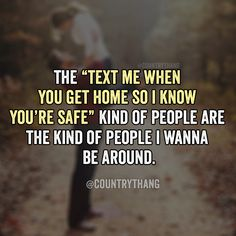 """The """"text me when you get home so I know you're safe' kind of people are the kind of people I wanna be around. #relationshipquotes #relationshipgoals #countrycouple #countrythang #countrythangquotes #countryquotes #countrysayings"""