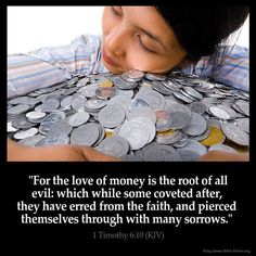 "I Timothy 6:10 ""For the love of money is the root of all evil: which while some coveted after, they have erred from the faith, and pierced themselves through with many sorrows""."
