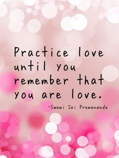 Practice love until you remember that you are love - Swami Sai Premananda