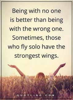 single quotes Being with no one is better than being with the wrong one. Sometimes, those who fly solo have the strongest wings.