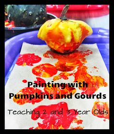 Painting with pumpkins and gourds... Teaching 2 and 3 year olds-- could easily be adapted for kids of all ages! Autumn