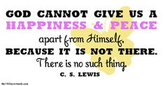 God cannot give us a happiness & peace apart from Himself, becuase it is not there.   There is no such thing.   CS Lewis