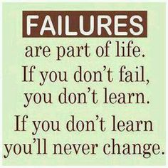 Failure are part of life. If you don't fail, you don't learn. If you don't learn you'll never change. ~Sayings  #failure #life #learn #change #quotes