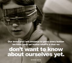 Our loved ones will continue to press every button we have, until we realize what it is that we don't want to know about ourselves yet. —Byron Katie