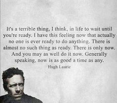 Generally speaking, now is as good a time as any. ~Hugh Laurie