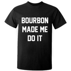 Bourbon made me do it unisex t-shirt K0274