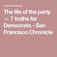 The life of the party — 7 truths for Democrats - San Francisco Chronicle
